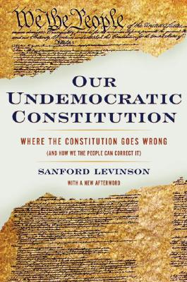 Our Undemocratic Constitution By Levinson, Sanford